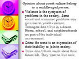 Opinion about youth culture belong to a middle-aged person. Violence is the symptom of problems in the society. Some social and economic problems may give rise to youth violence. Teenagers don't live in a desert. Home, school, and neighbourhoods are part of the individual environment. Crime for teen