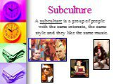 A subculture is a group of people with the same interests, the same style and they like the same music.