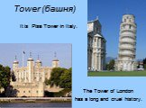 Tower (башня). It is Pisa Tower in Italy. The Tower of London has a long and cruel history.