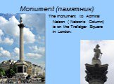Monument (памятник). The monument to Admiral Nelson ( Nelson's Column) is on the Trafalgar Square in London.