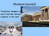 Museum (музей). The British Museum is one of the most famous museums in the world.