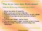 What do you know about British schools? Mark the following statements true or false. School day starts with assembly. British pupils go to school on Saturday. There are schools only for boys and only for girls in Britain. Children of your age can go to a grammar school in England. A school year in B