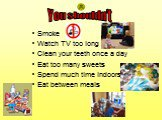 Smoke Watch TV too long Clean your teeth once a day Eat too many sweets Spend much time indoors Eat between meals