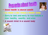 Good health is above wealth An apple a day keeps a doctor away Early to bed and early to rise makes a man healthy, wealthy and wise A sound mind in a sound body. Proverbs about health