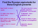 Find the Russian equivalents for these English proverbs. Good health is above wealth. Кто рано ложится и рано встаёт, здоровье, богатство и ум наживёт. В здоровом теле – здоровый дух. An apple a day keeps a doctor away. A sound mind in a sound body. Здоровье дороже богатства. Early to bed and early