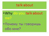 talk about. Why do you talk about me? Почему ты говоришь обо мне?
