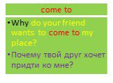 come to. Why do your friend wants to come to my place? Почему твой друг хочет придти ко мне?
