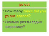 go out. How many times did you go out abroad? Сколько раз ты ездил заграницу?