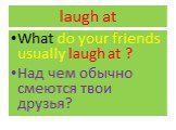 laugh at. What do your friends usually laugh at ? Над чем обычно смеются твои друзья?