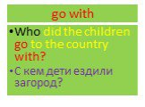 go with. Who did the children go to the country with? С кем дети ездили загород?