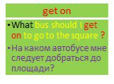 get on. What bus should I get on to go to the square ? На каком автобусе мне следует добраться до площади?