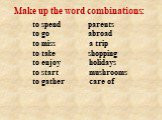 to spend parents to go abroad to miss a trip to take shopping to enjoy holidays to start mushrooms to gather care of. Make up the word combinations: