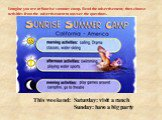 This weekend: Saturday: visit a ranch Sunday: have a big party. This weekend: Sat: visit a ranch Sun: have a big party. Imagine you are at Sunrise summer camp. Read the advertisement, then choose activities from the advertisement to answer the questions.