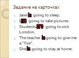 """Задание на карточках. Jane … going to sleep. I … going to take pictures. Students … going to visit London. The teacher … going to give me a """"five"""". She … going to stay at home. is am are"""
