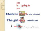 Children to play volleyball. The girl to feed a cat. I to run and jump. are going is going am going