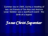 Summer day in 1969, during a meeting of two old friends of Tim Rice and Andrew Lloyd Webber was a significant event - the birth of a legend. Jesus Christ Superstar
