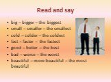 Read and say. big – bigger – the biggest small – smaller – the smallest cold – colder – the coldest fast – faster – the fastest good – better – the best bad – worse – the worst beautiful – more beautiful – the most beautiful