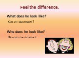 Feel the difference. What does he look like? Как он выглядит? Who does he look like? На кого он похож?