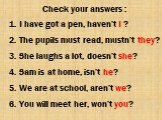 Check your answers : 1. I have got a pen, haven't I ? 2. The pupils must read, mustn't they? 3. She laughs a lot, doesn't she? 4. Sam is at home, isn't he? 5. We are at school, aren't we? 6. You will meet her, won't you?