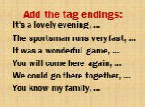 Add the tag endings: It's a lovely evening, … The sportsman runs very fast, … It was a wonderful game, … You will come here again, … We could go there together, … You know my family, …