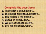 Complete the questions: 1. I have got a pen, haven't… 2. The pupils must read, mustn't… 3. She laughs a lot, doesn't… 4. Sam is at home, isn't… 5. We are at school, aren't… 6. You will meet her, won't…