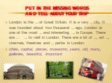 put in the missing words and Tell about your trip. London is the … of Great Britain. It is a very … city. It was founded about two thousand … ago. London is one of the most … and interesting … in Europe. There are ... … to visit in London. There are a lot of …, art …, cinemas, theatres and … parks i