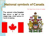 National symbols of Canada. The red and white Canadian flag shows a leaf of the maple tree, which grows in North America. The Royal Coat of Arms of Canada