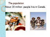 The population. About 30 million people live in Canada.