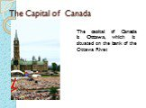 The Capital of Canada. The capital of Canada is Ottawa, which is situated on the bank of the Ottawa River.