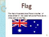 Flag. The flag of Australia is blue. There is the flag of Great Britain in the upper left corner. There are six white stars on the flag.
