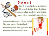 Sport is fun for boys and girls. It's much better than the toys. You can sledge, and ski, and skate, And play snowballs with Kate. You can swim and play football, Hockey, tennis, basketball. You can jump and you can run. You can have a lot of fun! S p o r t