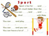 Sport is fun for ____ and ____. It's much better than the ____. You can _____, and ____, and ____, And ____ __________ with Kate. You can ____ and play ________, ______, ______, __________. You can ____ and you can ____. You can have a lot of ____!