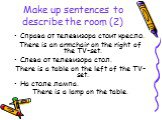 Make up sentences to describe the room (2). Справа от телевизора стоит кресло. There is an armchair on the right of the TV-set. Слева от телевизора стол. There is a table on the left of the TV-set. На столе лампа. There is a lamp on the table.