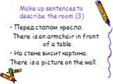 Make up sentences to describe the room (3). Перед столом кресло. There is an armchair in front of a table. На стене висит картина. There is a picture on the wall.