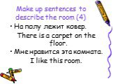 Make up sentences to describe the room (4). На полу лежит ковер. There is a carpet on the floor. Мне нравится эта комната. I like this room.