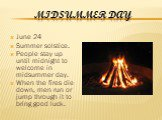 Midsummer Day. June 24 Summer solstice. People stay up until midnight to welcome in midsummer day. When the fires die down, men run or jump through it to bring good luck.