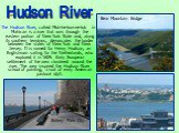 The Hudson River, called Muh-he-kun-ne-tuk in Mahican is a river that runs through the eastern portion of New York State and, along its southern terminus, demarcates the border between the states of New York and New Jersey. It is named for Henry Hudson, an Englishman sailing for the Netherlands, who