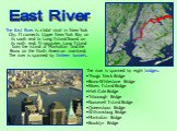 The East River is a tidal strait in New York City. It connects Upper New York Bay on its south end to Long Island Sound on its north end. It separates Long Island from the island of Manhattan and the Bronx on the North American mainland. The river is spanned by thirteen tunnels. The river is spanned