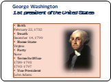 George Washington 1st president of the United States. Birth February 22, 1732 Death December 14, 1799 Home State Virginia Party None Terms In Office 1789-1793 1793-1797 Vice President John Adams