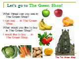 Let's go to The Green Shop! What things can you see in The Green Shop? I can see … in The Green Shop. What would you like to buy in The Green Shop? I would like to buy … in The Green Shop. The Tall Green Shop