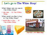 Let's go to The White Shop! What things can you see in The White Shop? I can see … in The White Shop. What would you like to buy in The White Shop? I would like to buy … in The White Shop. Moo-Moo's Milk Shake Shop