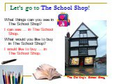 Let's go to The School Shop! What things can you see in The School Shop? I can see … in The School Shop. What would you like to buy in The School Shop? I would like to buy … in The School Shop. The Old King's School Shop