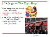 Let's go to The Toys Shop! What things can you see in The Toys Shop? I can see … in The Toys Shop. What would you like to buy in The Toys Shop? I would like to buy … in The Toys Shop. Hamleys