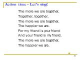 Action time - Let's sing! The more we are together, Together, together, The more we are together, The happier we are. For my friend is your friend And your friend is my friend. The more we are together, The happier we are.