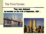 The Twin Towers. They were destroyed by terrorists on the 11-th of September, 2001 .