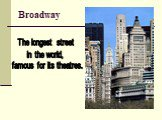 Broadway. The longest street in the world, famous for its theatres.