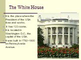 The White House. It is the place where the President of the USA lives and works. It has 123 rooms. It is located in Washington D.C., the capital of the USA. It was built in 1792-1800 on Pennsylvania Avenue.