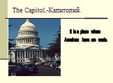 The Capitol.-Капитолий. It is a place where American laws are made.