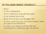 Do you earn money yourself? Why? to feel independent not to depend on your parents' purse to be treated like a child What kind of work can teenagers do? to have a part-time job, a job which doesn't need any special qualifications to wash cars, baby-sit, deliver mail, sell newspapers or cosmetics, gi