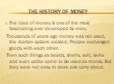 The history of money. The idea of money is one of the most fascinating ever developed by man. Thousands of years ago money was not used, the «barter» system existed. People exchanged goods with each other. Then such things as beads, shells, salt, skins and even cattle came to be used as money. But t